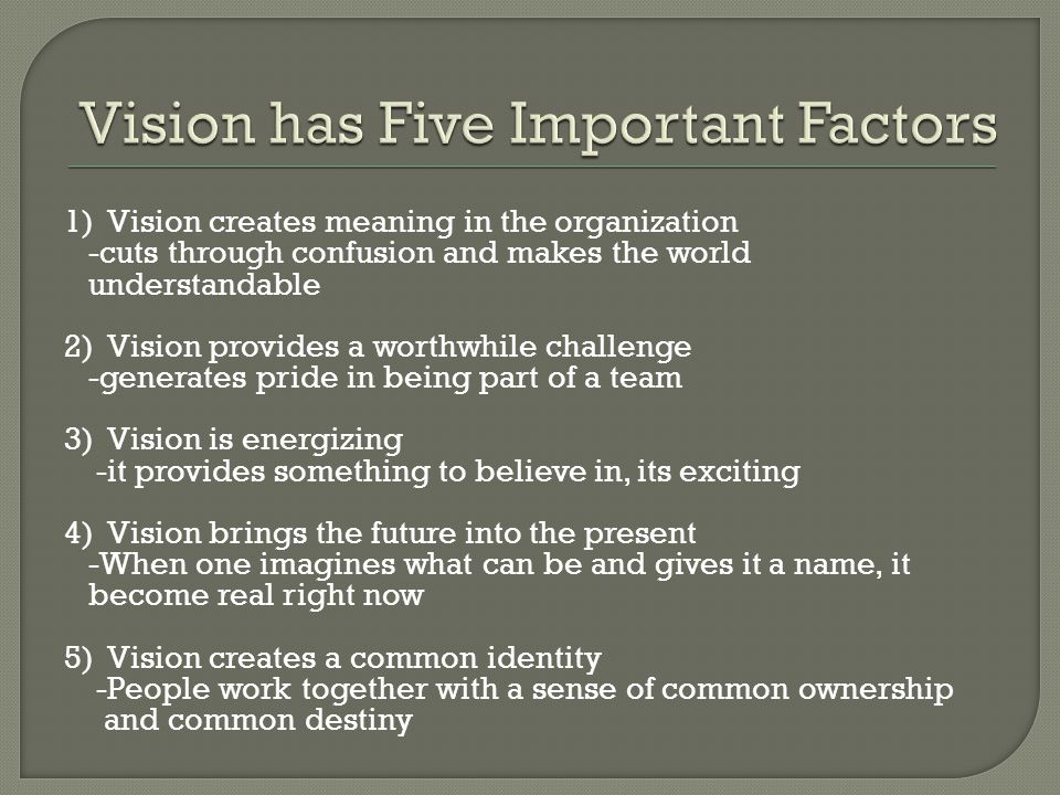 1) Vision creates meaning in the organization -cuts through confusion and makes the world understandable 2) Vision provides a worthwhile challenge -generates pride in being part of a team 3) Vision is energizing -it provides something to believe in, its exciting 4) Vision brings the future into the present -When one imagines what can be and gives it a name, it become real right now 5) Vision creates a common identity -People work together with a sense of common ownership and common destiny