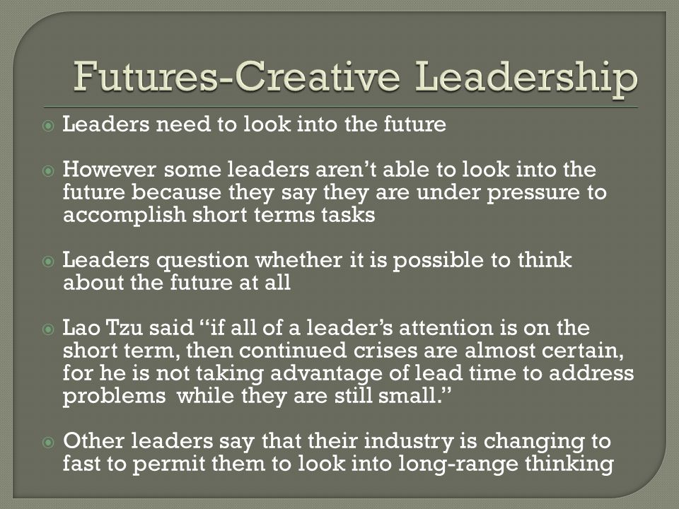  Leaders need to look into the future  However some leaders aren't able to look into the future because they say they are under pressure to accomplish short terms tasks  Leaders question whether it is possible to think about the future at all  Lao Tzu said if all of a leader's attention is on the short term, then continued crises are almost certain, for he is not taking advantage of lead time to address problems while they are still small.  Other leaders say that their industry is changing to fast to permit them to look into long-range thinking