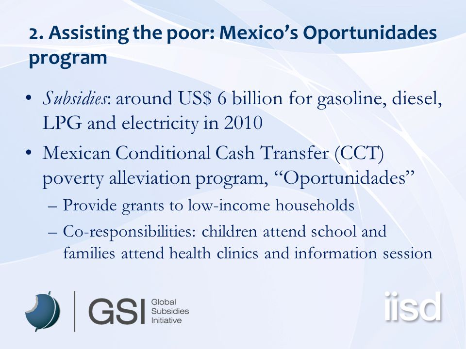 2. Assisting the poor: Mexico's Oportunidades program Subsidies: around US$ 6 billion for gasoline, diesel, LPG and electricity in 2010 Mexican Condit