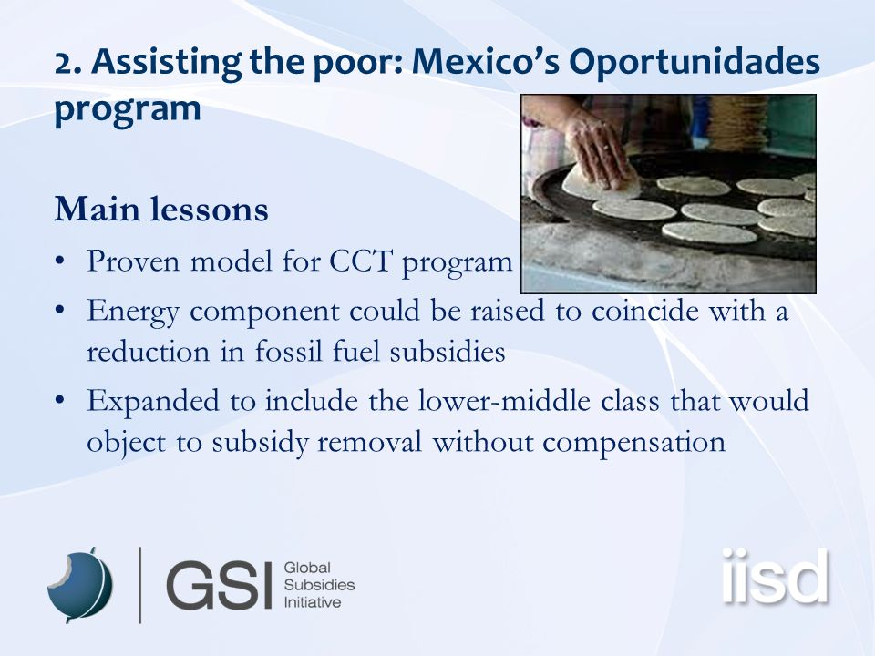 2. Assisting the poor: Mexico's Oportunidades program Main lessons Proven model for CCT program Energy component could be raised to coincide with a re