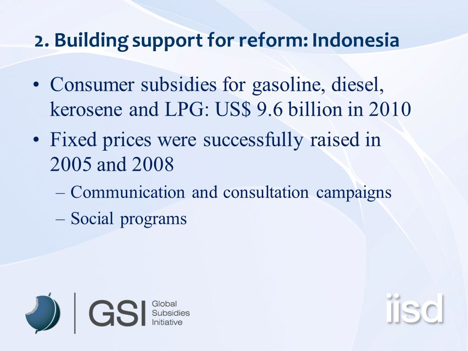 2. Building support for reform: Indonesia Consumer subsidies for gasoline, diesel, kerosene and LPG: US$ 9.6 billion in 2010 Fixed prices were success