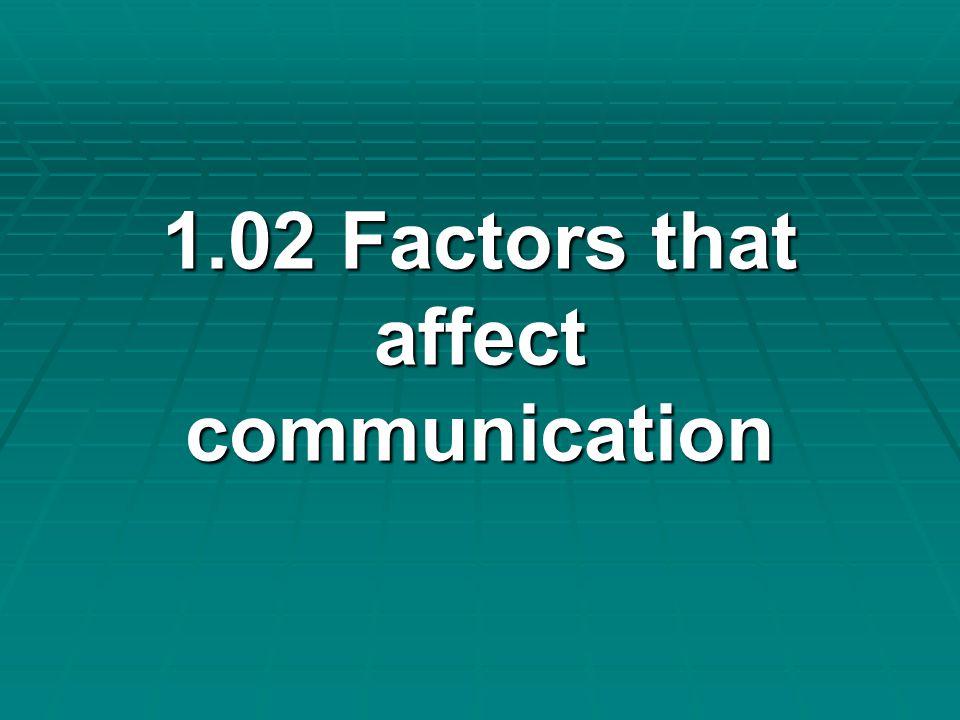 1.02 Factors that affect communication 1.02 Factors that affect communication