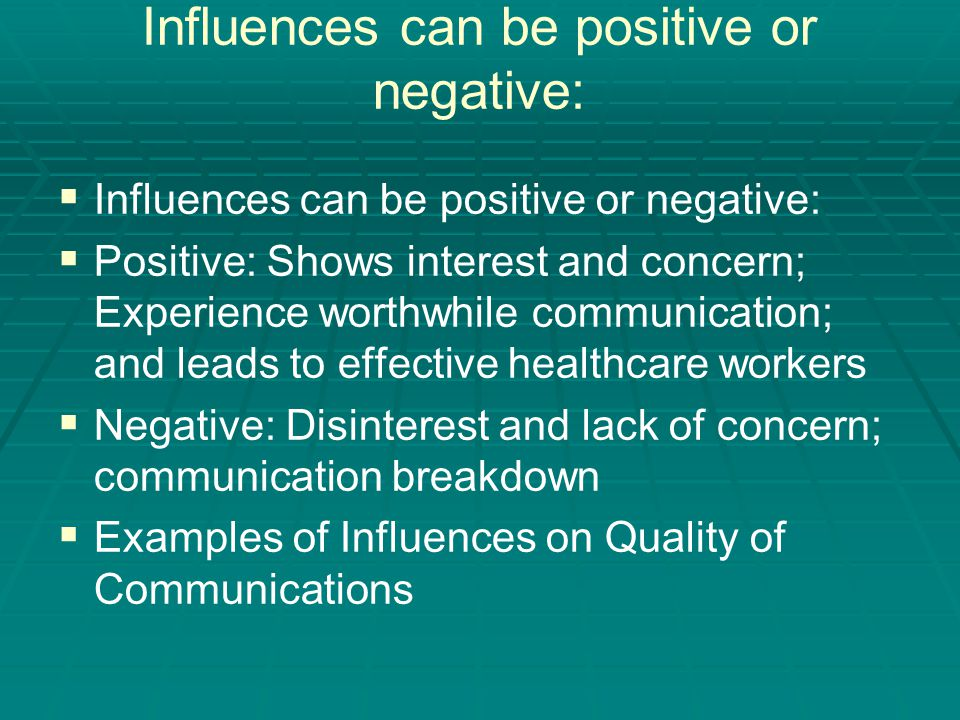 Influences can be positive or negative:   Influences can be positive or negative:   Positive: Shows interest and concern; Experience worthwhile communication; and leads to effective healthcare workers   Negative: Disinterest and lack of concern; communication breakdown   Examples of Influences on Quality of Communications