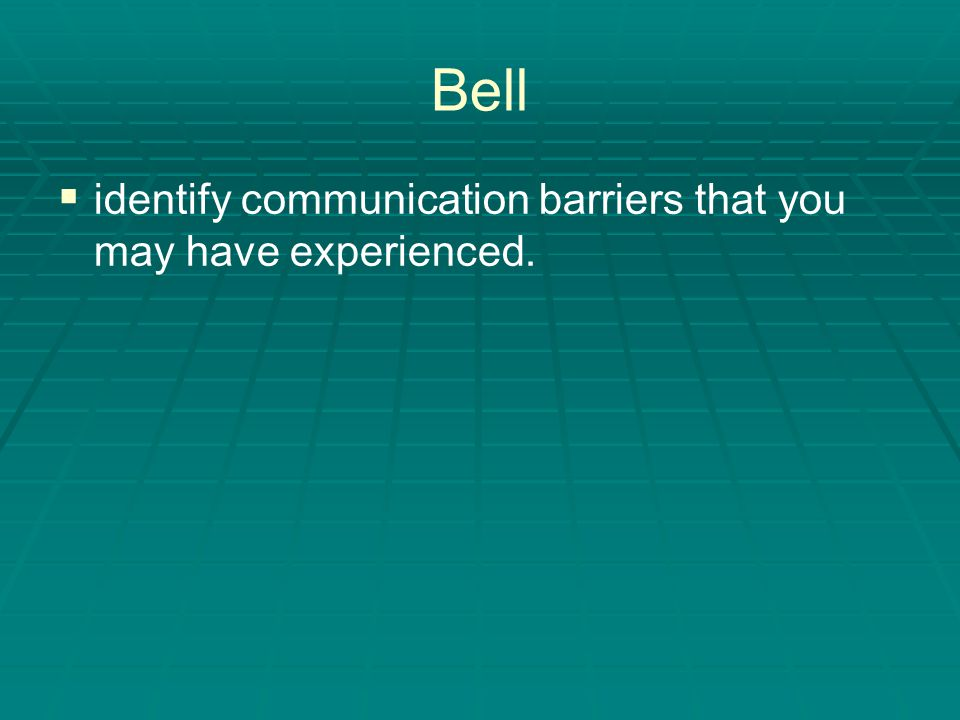 Bell   identify communication barriers that you may have experienced.