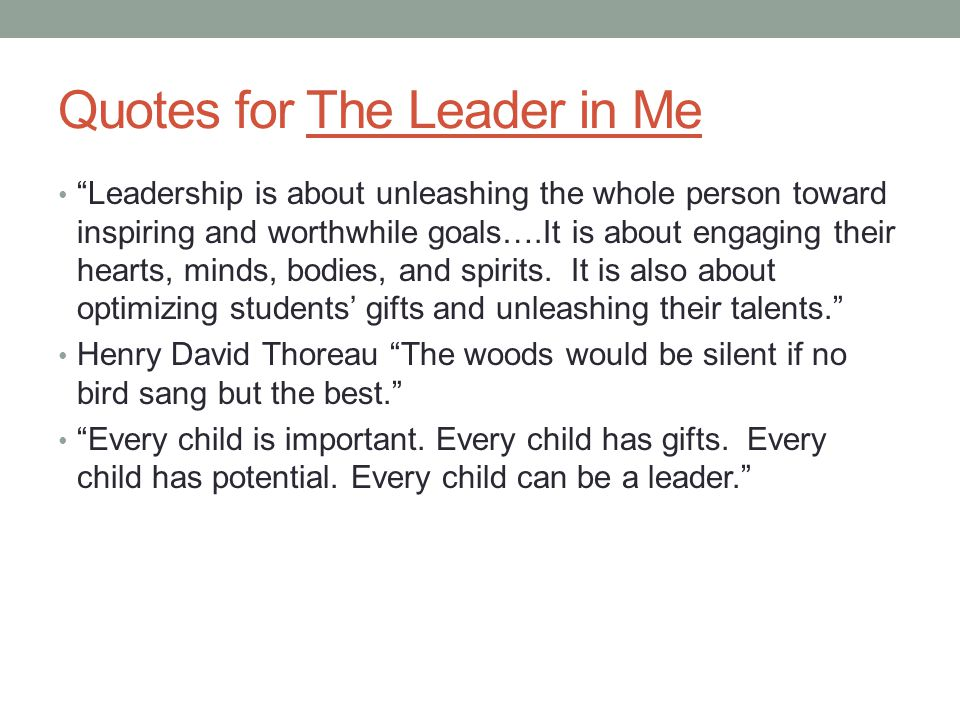 Quotes for The Leader in Me Leadership is about unleashing the whole person toward inspiring and worthwhile goals….It is about engaging their hearts, minds, bodies, and spirits.