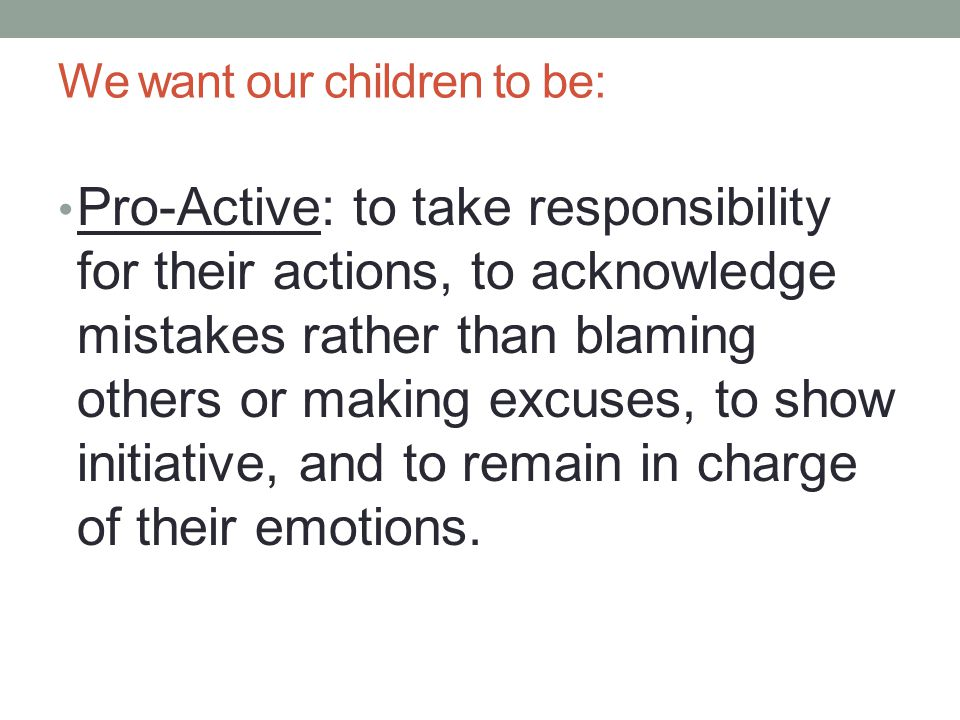 We want our children to be: Pro-Active: to take responsibility for their actions, to acknowledge mistakes rather than blaming others or making excuses, to show initiative, and to remain in charge of their emotions.