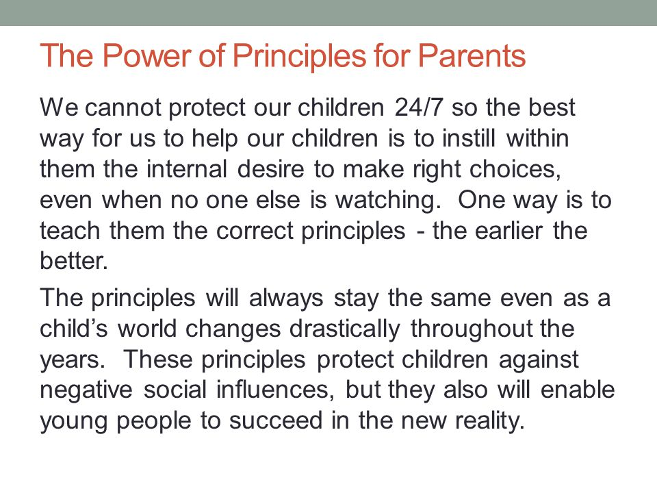 The Power of Principles for Parents We cannot protect our children 24/7 so the best way for us to help our children is to instill within them the internal desire to make right choices, even when no one else is watching.