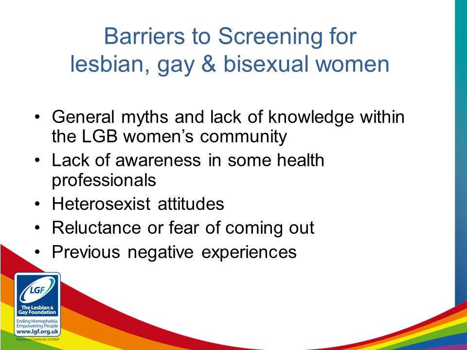 General myths and lack of knowledge within the LGB women's community Lack of awareness in some health professionals Heterosexist attitudes Reluctance or fear of coming out Previous negative experiences Barriers to Screening for lesbian, gay & bisexual women