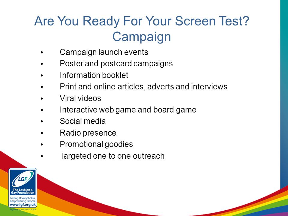 Campaign launch events Poster and postcard campaigns Information booklet Print and online articles, adverts and interviews Viral videos Interactive web game and board game Social media Radio presence Promotional goodies Targeted one to one outreach Are You Ready For Your Screen Test.