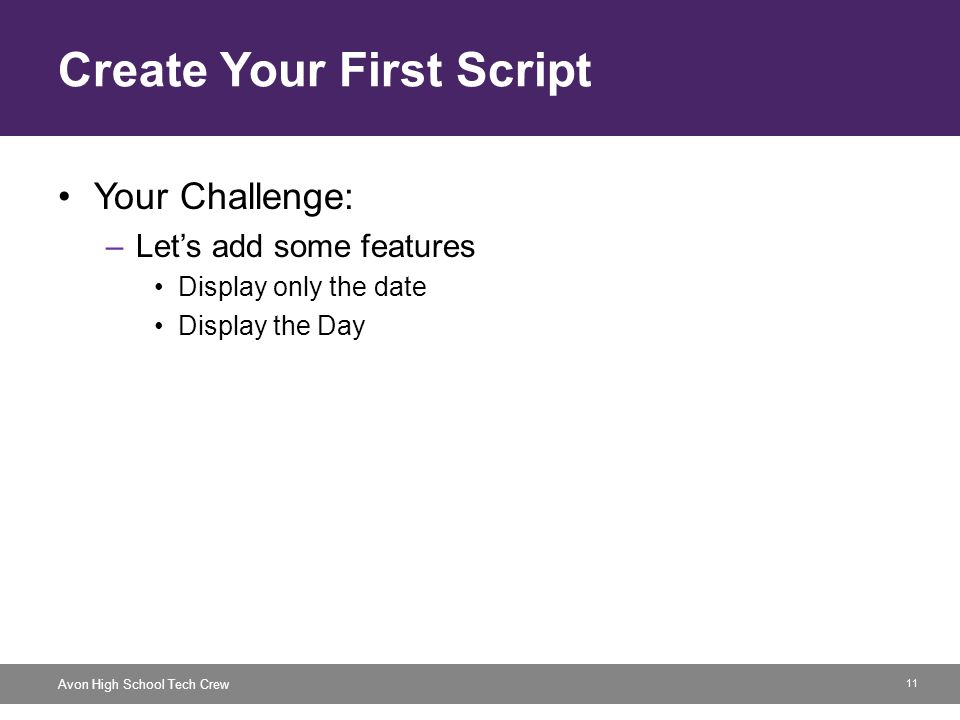 11 Avon High School Tech Crew Create Your First Script Your Challenge: –Let's add some features Display only the date Display the Day