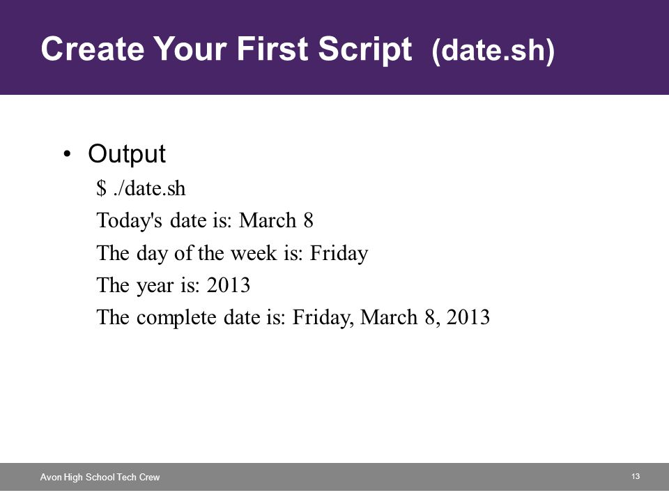 13 Avon High School Tech Crew Create Your First Script (date.sh) Output $./date.sh Today s date is: March 8 The day of the week is: Friday The year is: 2013 The complete date is: Friday, March 8, 2013