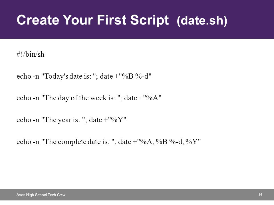 14 Avon High School Tech Crew Create Your First Script (date.sh) #!/bin/sh echo -n Today s date is: ; date + %B %-d echo -n The day of the week is: ; date + %A echo -n The year is: ; date + %Y echo -n The complete date is: ; date + %A, %B %-d, %Y