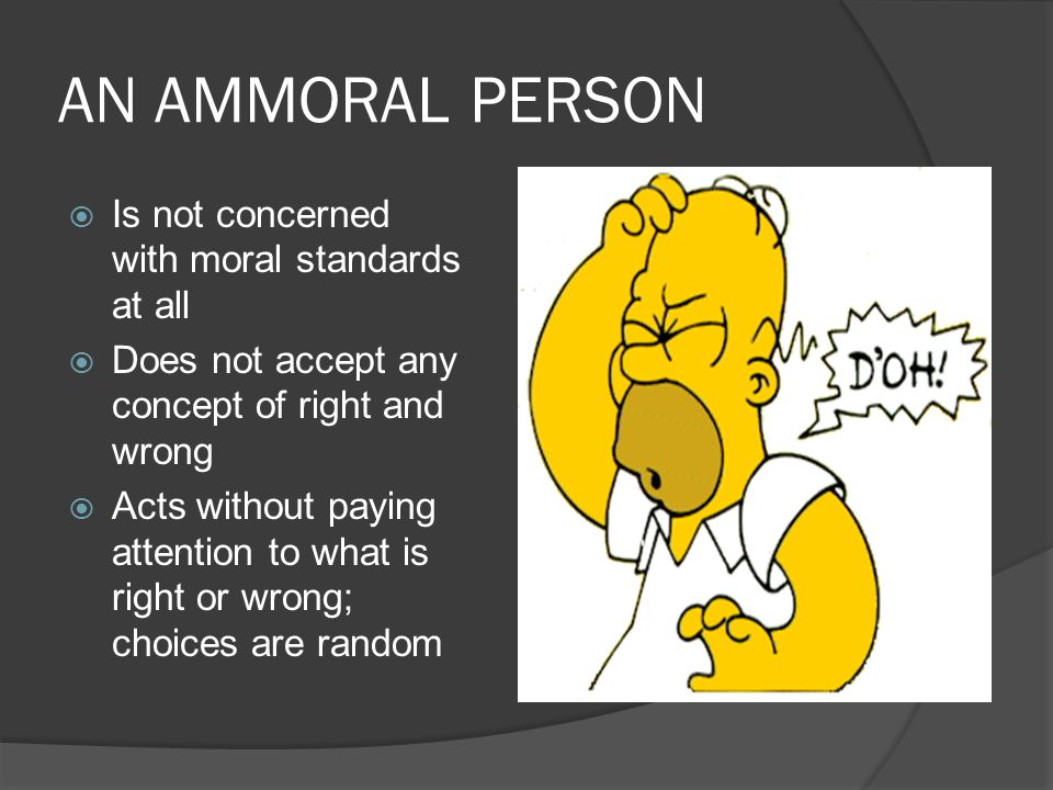AN AMMORAL PERSON  Is not concerned with moral standards at all  Does not accept any concept of right and wrong  Acts without paying attention to w