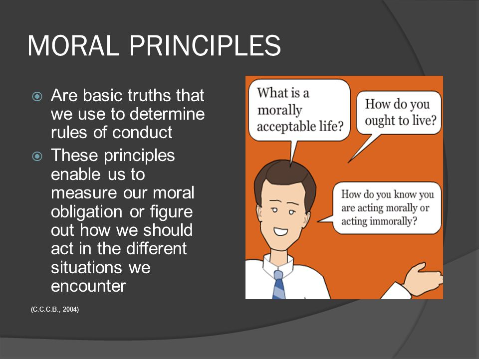 MORAL PRINCIPLES  Are basic truths that we use to determine rules of conduct  These principles enable us to measure our moral obligation or figure o
