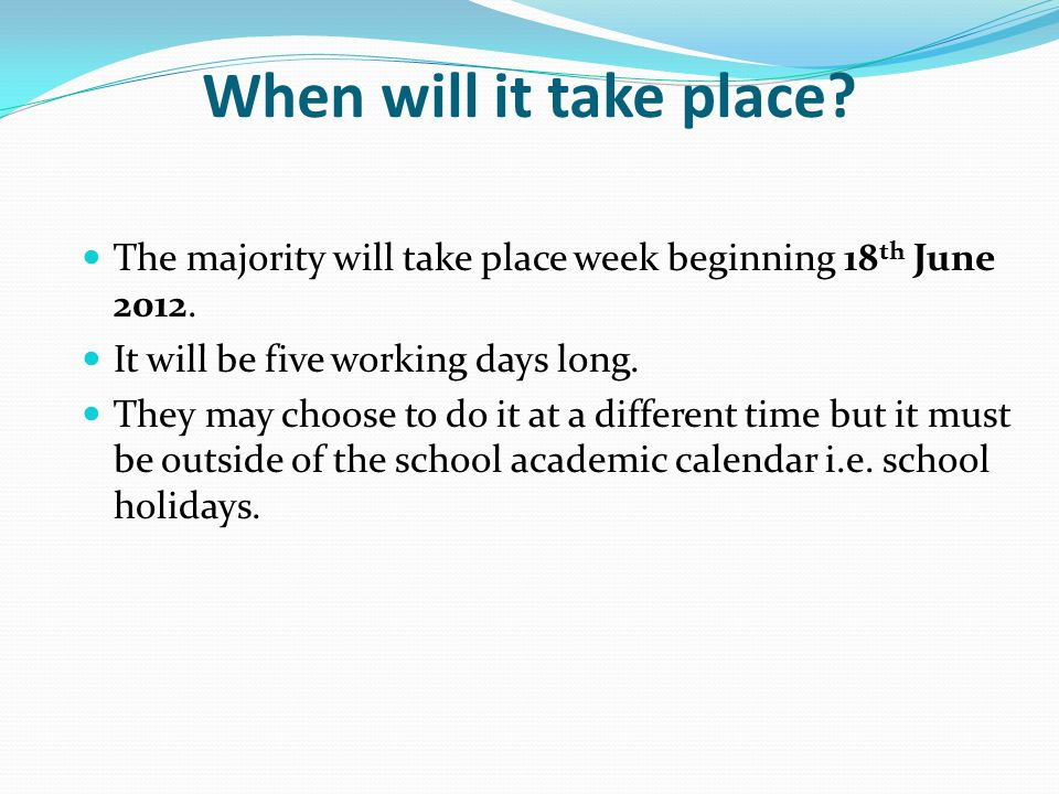 When will it take place. The majority will take place week beginning 18 th June 2012.
