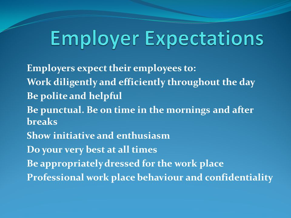 Employers expect their employees to: Work diligently and efficiently throughout the day Be polite and helpful Be punctual. Be on time in the mornings