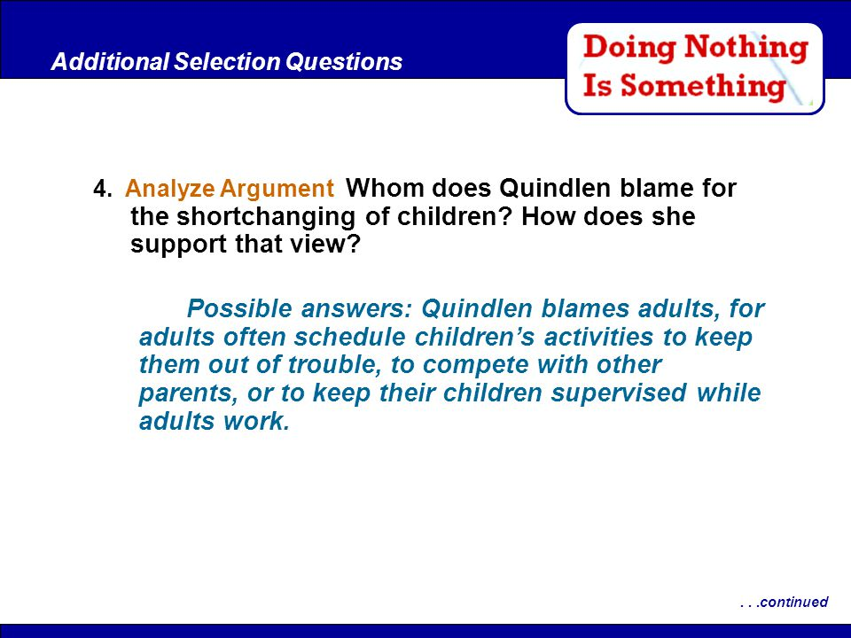 After Reading 4. Analyze Argument Whom does Quindlen blame for the shortchanging of children? How does she support that view? Additional Selection Que