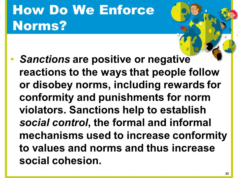 How Do We Enforce Norms? Sanctions are positive or negative reactions to the ways that people follow or disobey norms, including rewards for conformit