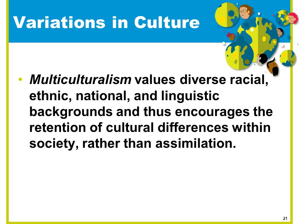 Variations in Culture Multiculturalism values diverse racial, ethnic, national, and linguistic backgrounds and thus encourages the retention of cultur