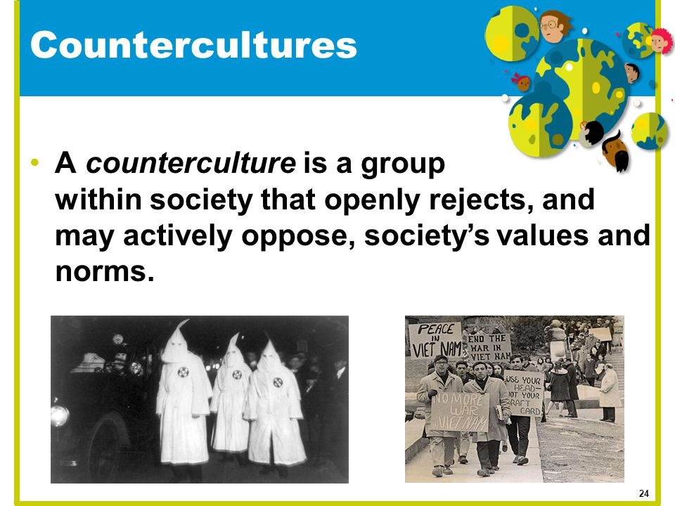 A counterculture is a group within society that openly rejects, and may actively oppose, society's values and norms. Countercultures 24