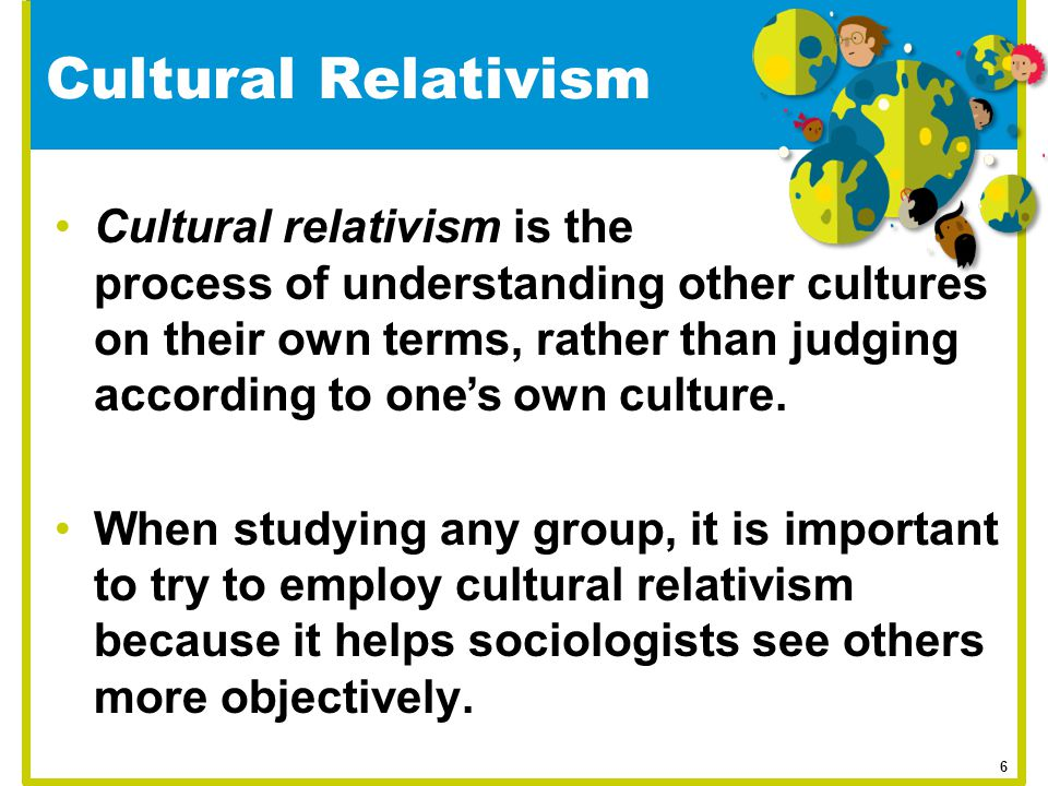 Cultural Relativism Cultural relativism is the process of understanding other cultures on their own terms, rather than judging according to one's own