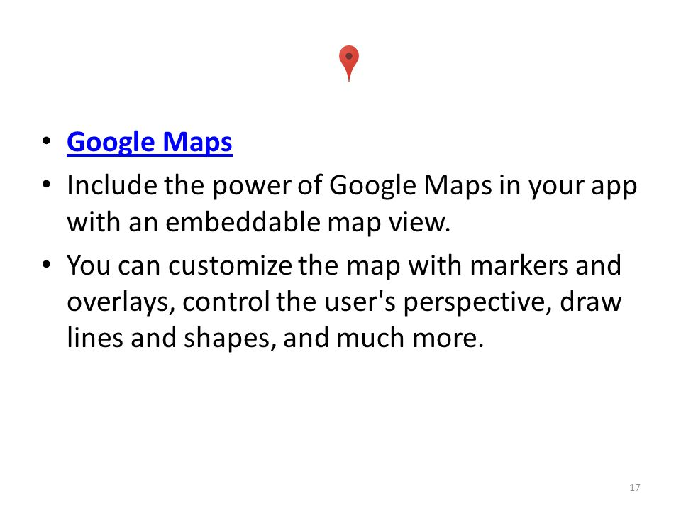 Google Maps Include the power of Google Maps in your app with an embeddable map view.
