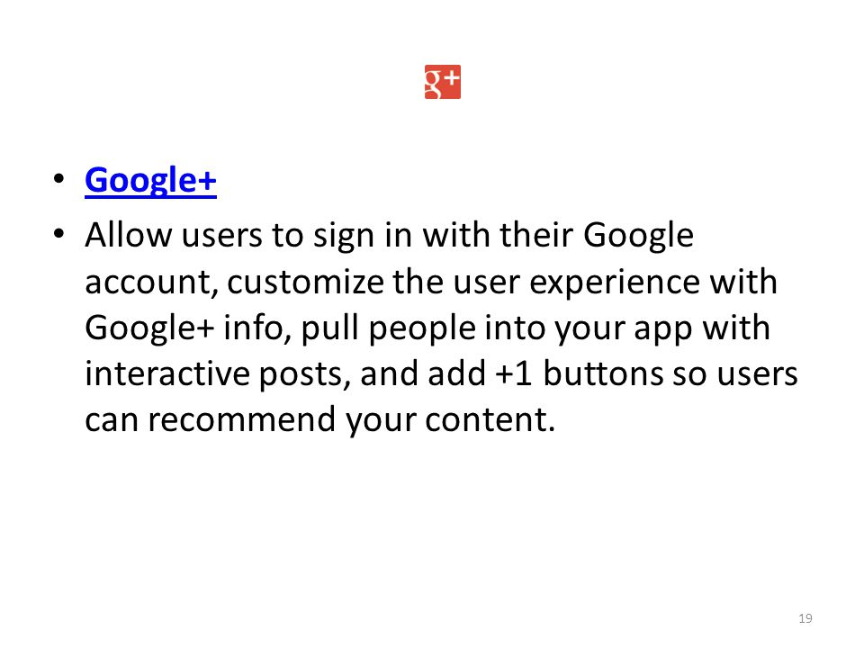 Google+ Allow users to sign in with their Google account, customize the user experience with Google+ info, pull people into your app with interactive posts, and add +1 buttons so users can recommend your content.