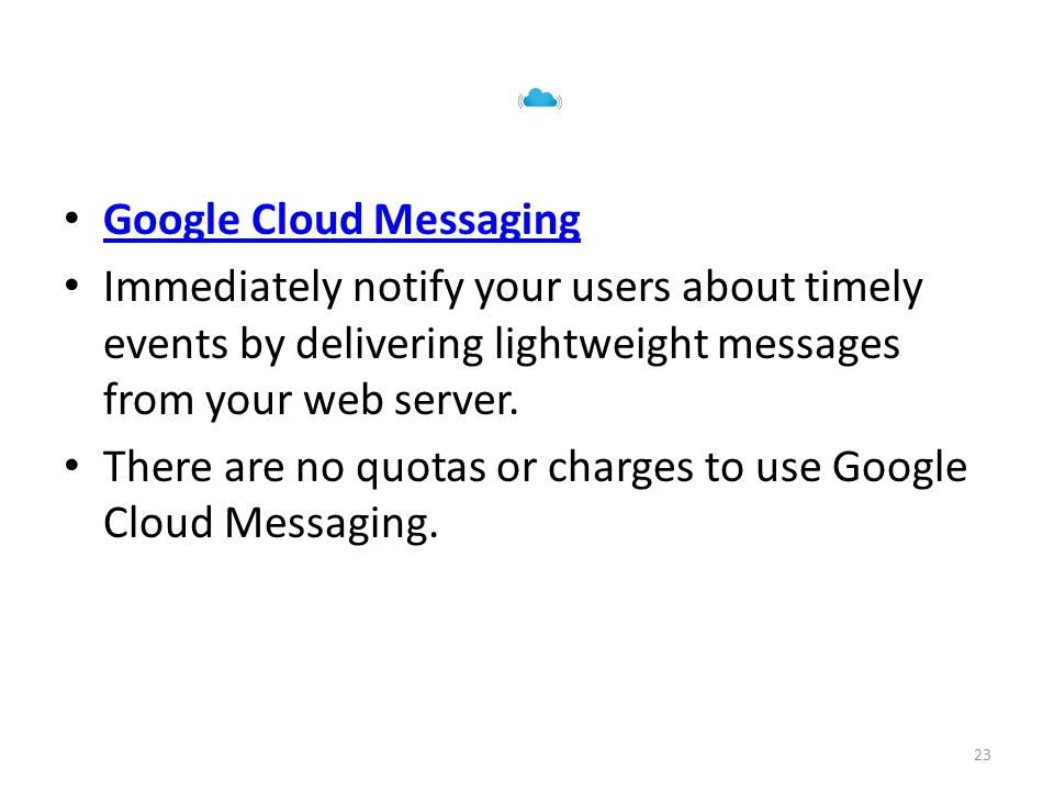 Google Cloud Messaging Immediately notify your users about timely events by delivering lightweight messages from your web server.