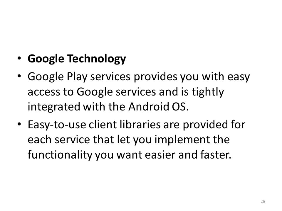 Google Technology Google Play services provides you with easy access to Google services and is tightly integrated with the Android OS.
