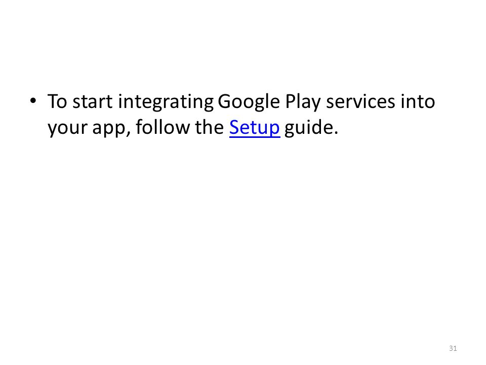 To start integrating Google Play services into your app, follow the Setup guide.Setup 31