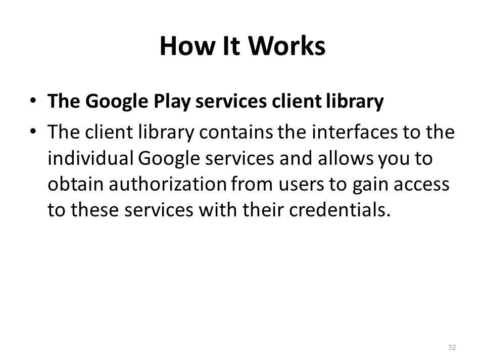 How It Works The Google Play services client library The client library contains the interfaces to the individual Google services and allows you to obtain authorization from users to gain access to these services with their credentials.