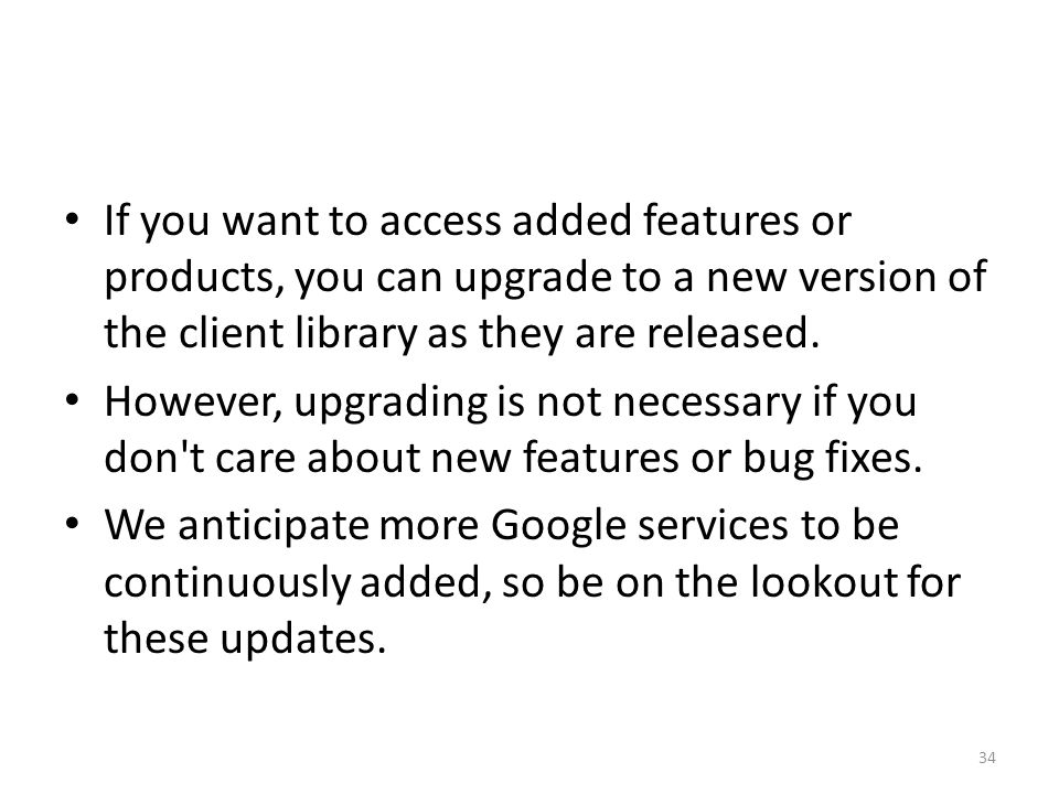 If you want to access added features or products, you can upgrade to a new version of the client library as they are released.