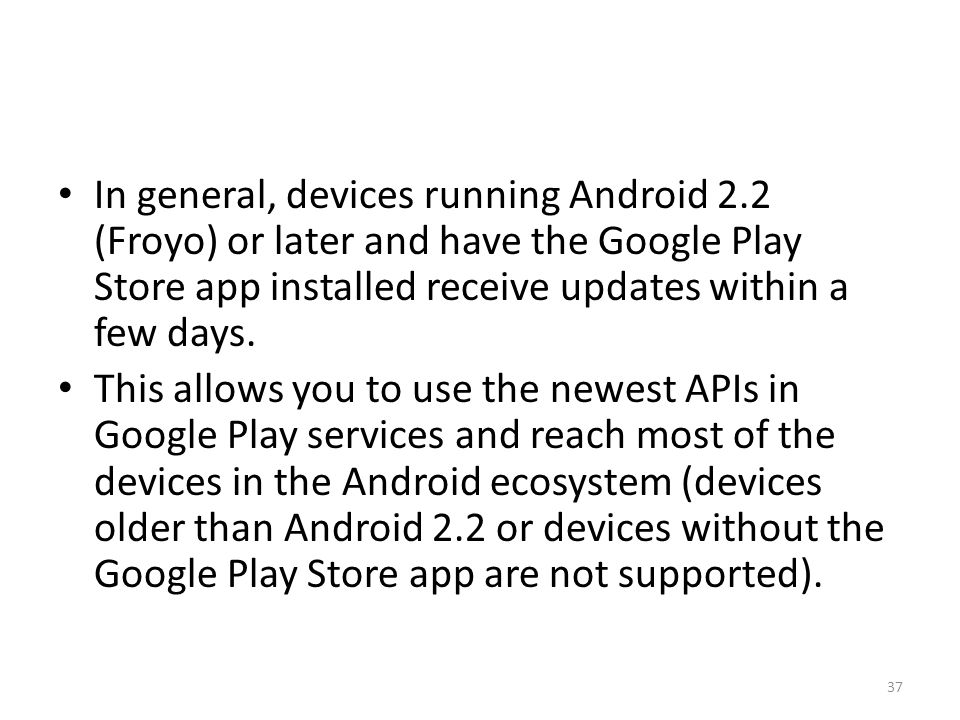 In general, devices running Android 2.2 (Froyo) or later and have the Google Play Store app installed receive updates within a few days.