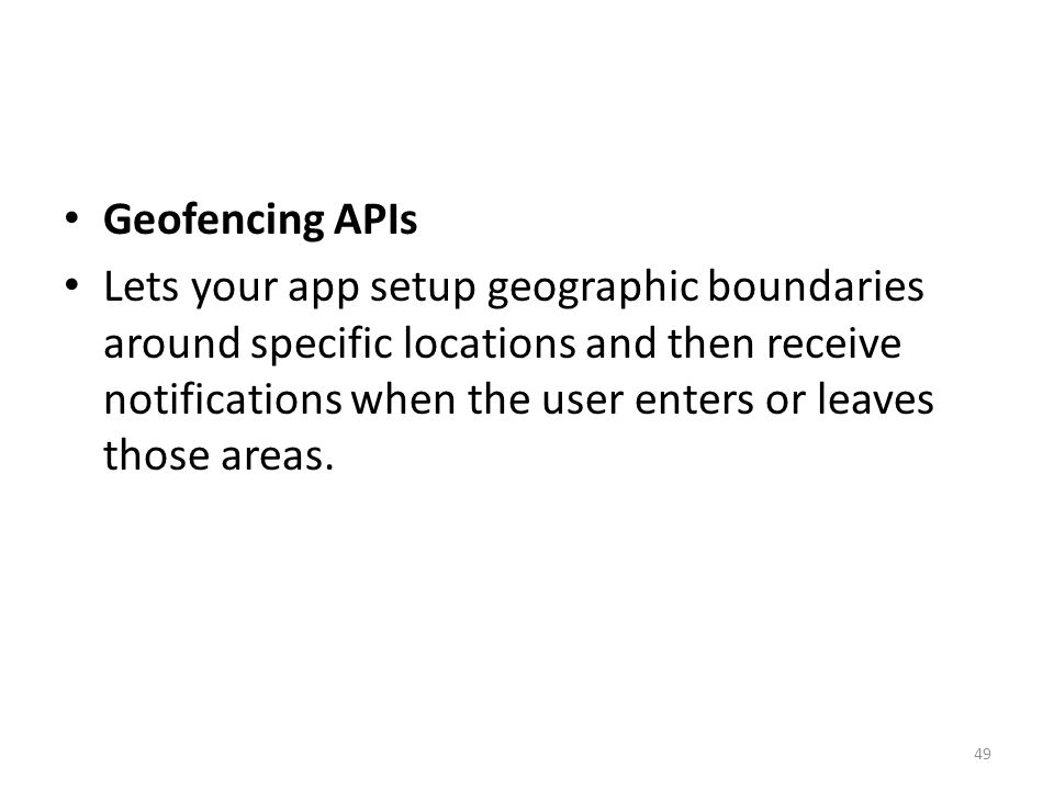 Geofencing APIs Lets your app setup geographic boundaries around specific locations and then receive notifications when the user enters or leaves those areas.