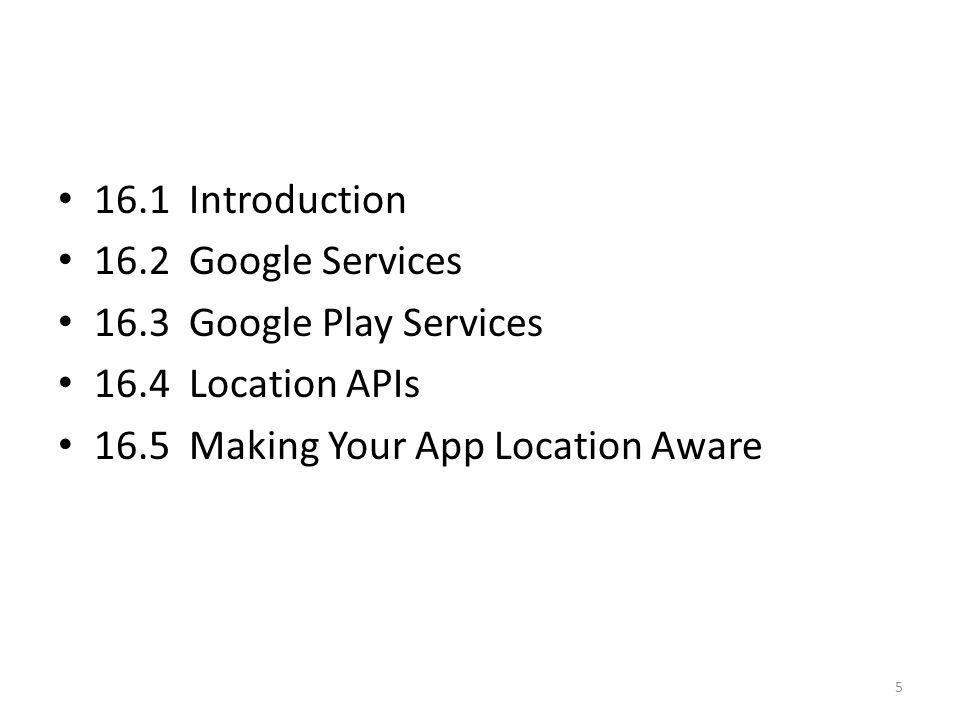 16.1 Introduction 16.2 Google Services 16.3 Google Play Services 16.4 Location APIs 16.5 Making Your App Location Aware 5