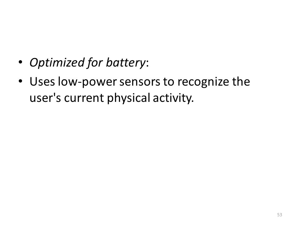 Optimized for battery: Uses low-power sensors to recognize the user s current physical activity. 53