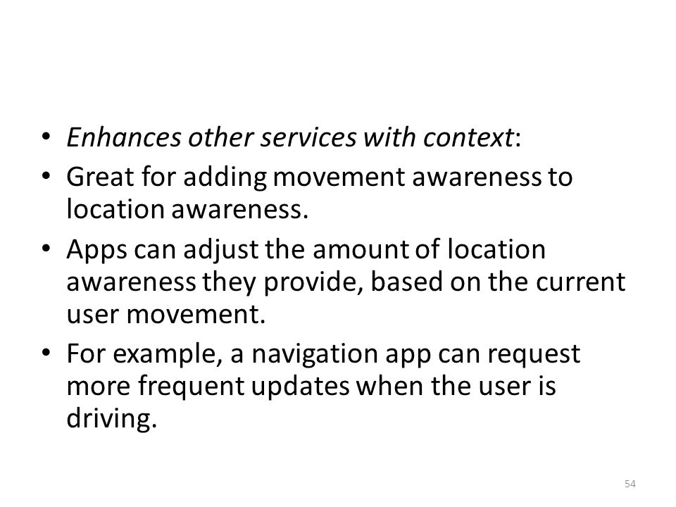 Enhances other services with context: Great for adding movement awareness to location awareness.