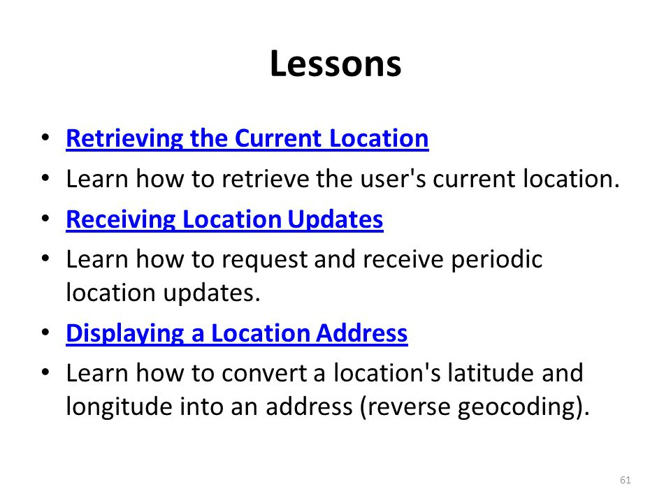 Lessons Retrieving the Current Location Learn how to retrieve the user s current location.