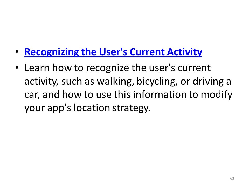 Recognizing the User s Current Activity Learn how to recognize the user s current activity, such as walking, bicycling, or driving a car, and how to use this information to modify your app s location strategy.