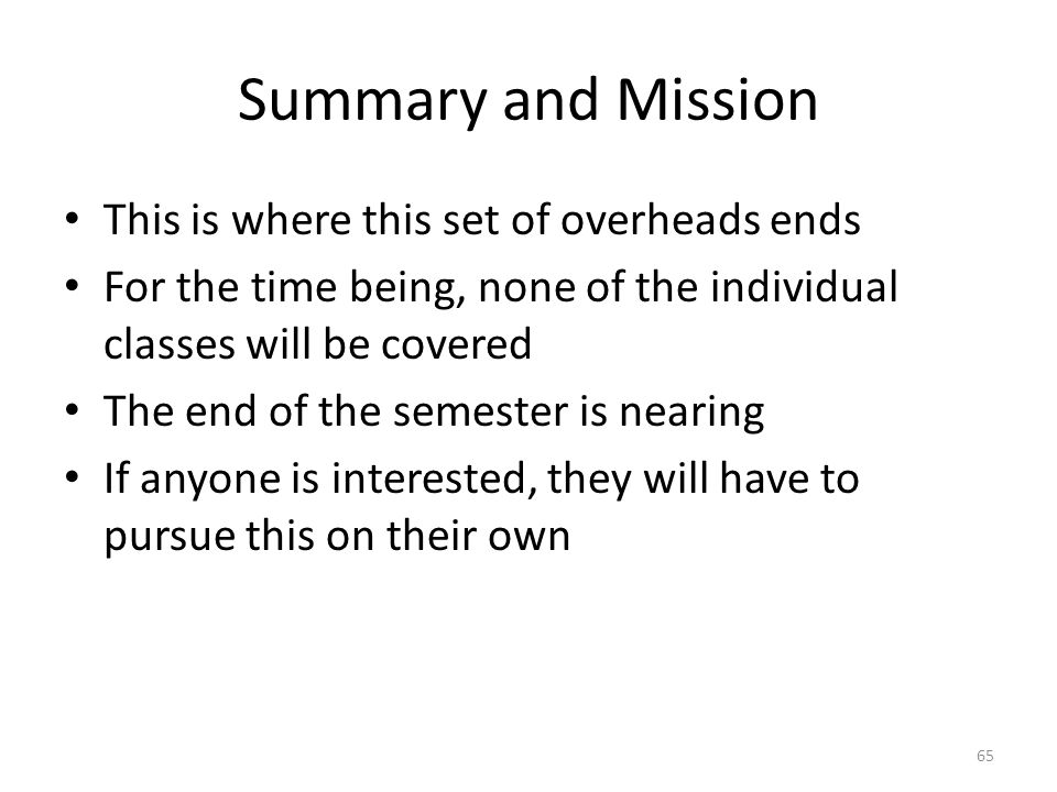 Summary and Mission This is where this set of overheads ends For the time being, none of the individual classes will be covered The end of the semester is nearing If anyone is interested, they will have to pursue this on their own 65