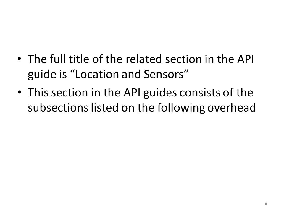 The full title of the related section in the API guide is Location and Sensors This section in the API guides consists of the subsections listed on the following overhead 8