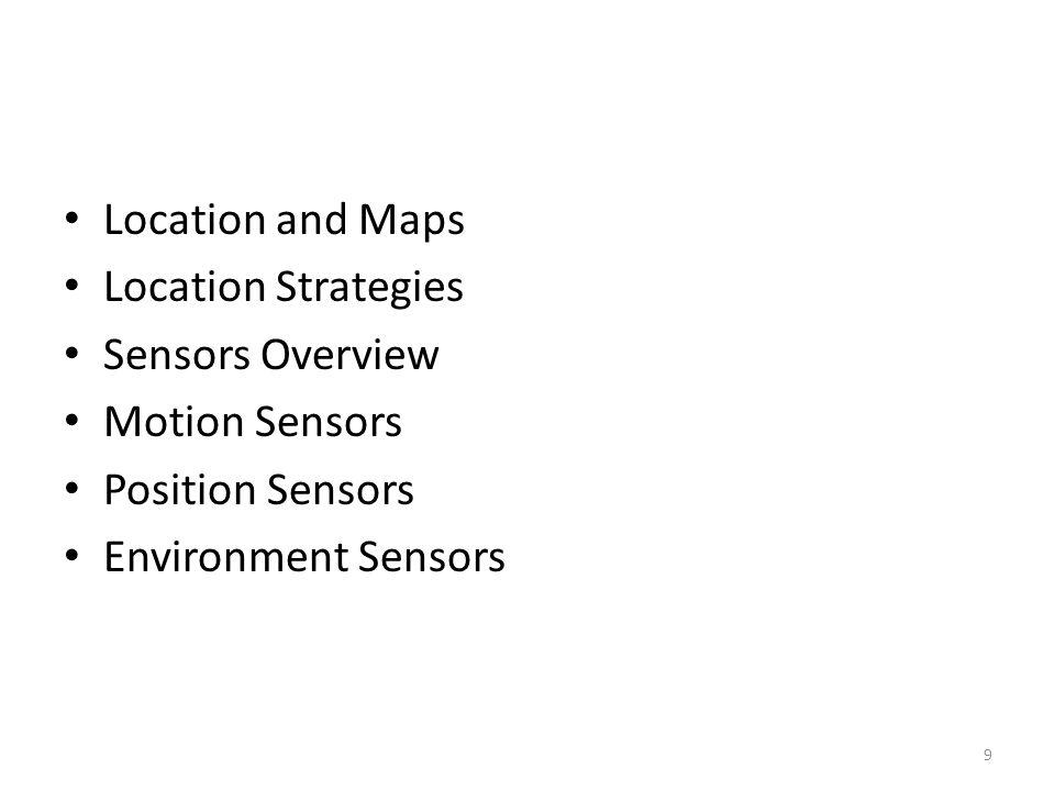 Location and Maps Location Strategies Sensors Overview Motion Sensors Position Sensors Environment Sensors 9