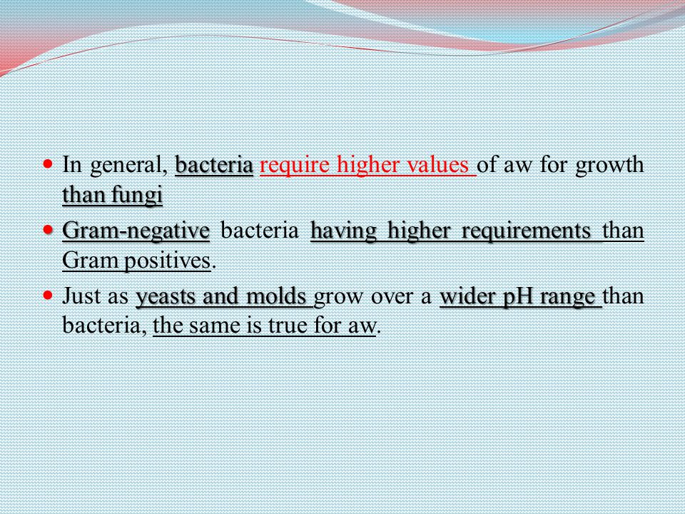 bacteria than fungi In general, bacteria require higher values of aw for growth than fungi Gram-negativehaving higher requirements Gram-negative bacteria having higher requirements than Gram positives.
