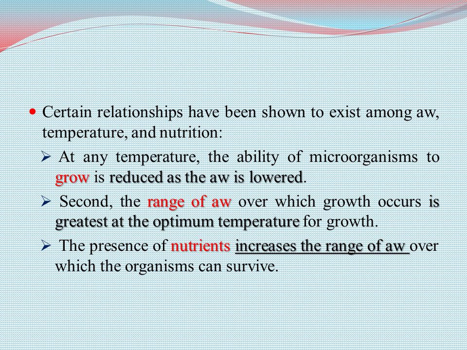 Certain relationships have been shown to exist among aw, temperature, and nutrition: growreduced as the aw is lowered  At any temperature, the ability of microorganisms to grow is reduced as the aw is lowered.