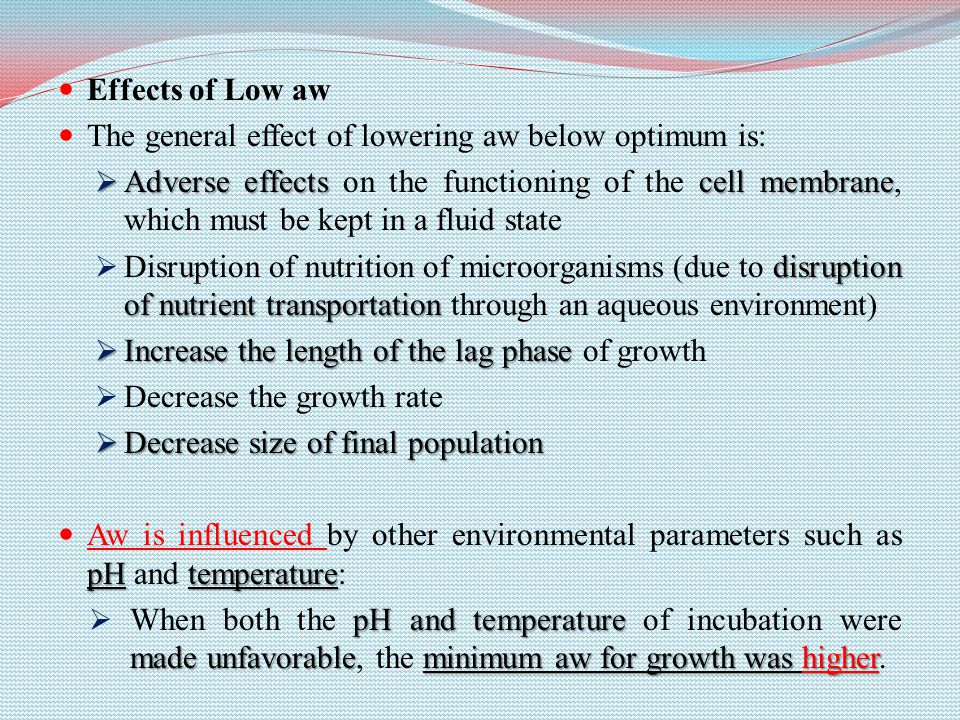 Effects of Low aw The general effect of lowering aw below optimum is:  Adverse effects cell membrane  Adverse effects on the functioning of the cell membrane, which must be kept in a fluid state disruption of nutrient transportation  Disruption of nutrition of microorganisms (due to disruption of nutrient transportation through an aqueous environment)  Increase the length of the lag phase  Increase the length of the lag phase of growth  Decrease the growth rate  Decrease size of final population pHtemperature Aw is influenced by other environmental parameters such as pH and temperature: pH and temperature made unfavorableminimum aw for growth was higher  When both the pH and temperature of incubation were made unfavorable, the minimum aw for growth was higher.