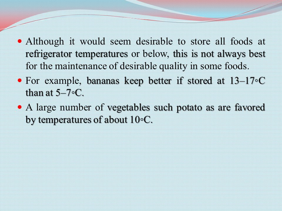 refrigerator temperatures this is not always best Although it would seem desirable to store all foods at refrigerator temperatures or below, this is not always best for the maintenance of desirable quality in some foods.