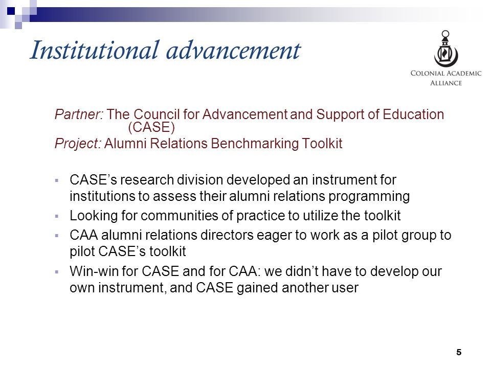 Institutional advancement Partner: The Council for Advancement and Support of Education (CASE) Project: Alumni Relations Benchmarking Toolkit  CASE's research division developed an instrument for institutions to assess their alumni relations programming  Looking for communities of practice to utilize the toolkit  CAA alumni relations directors eager to work as a pilot group to pilot CASE's toolkit  Win-win for CASE and for CAA: we didn't have to develop our own instrument, and CASE gained another user 5