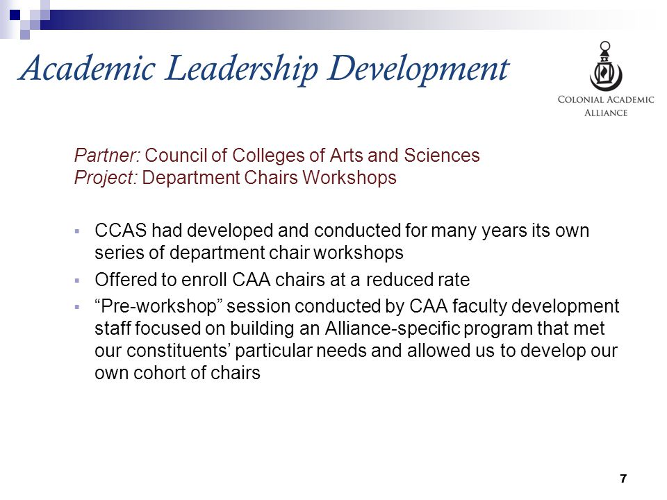 Academic Leadership Development Partner: Council of Colleges of Arts and Sciences Project: Department Chairs Workshops  CCAS had developed and conducted for many years its own series of department chair workshops  Offered to enroll CAA chairs at a reduced rate  Pre-workshop session conducted by CAA faculty development staff focused on building an Alliance-specific program that met our constituents' particular needs and allowed us to develop our own cohort of chairs 7