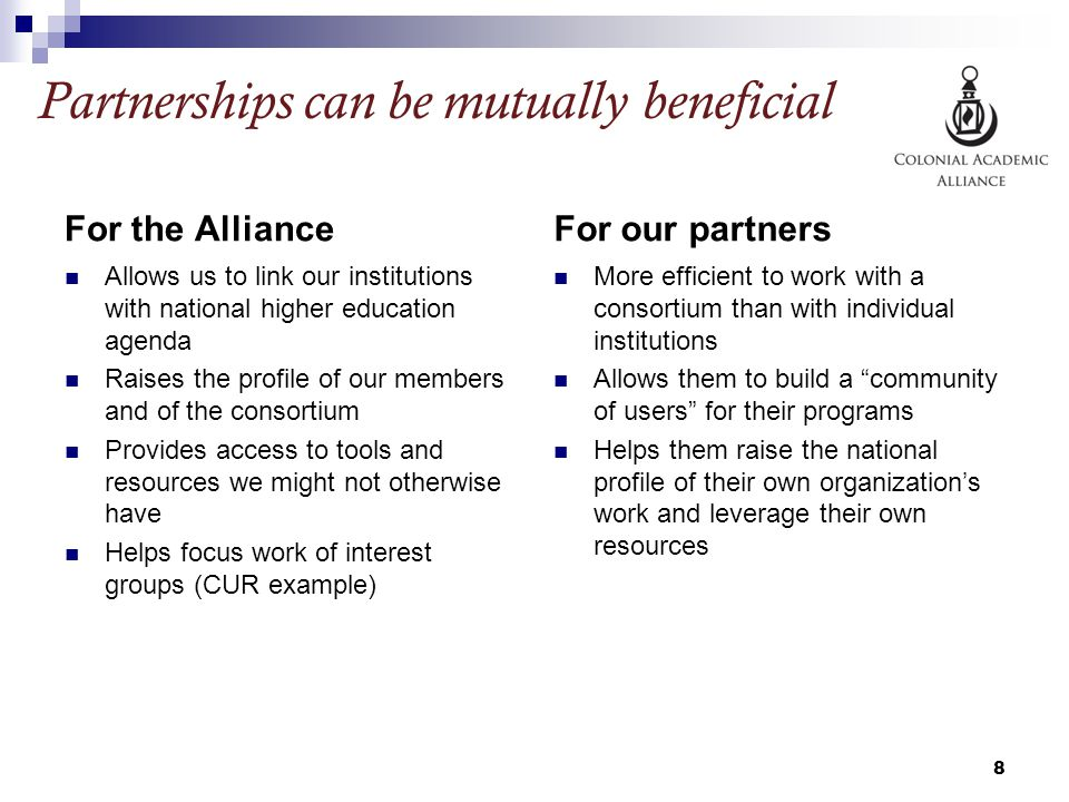 Partnerships can be mutually beneficial For the Alliance Allows us to link our institutions with national higher education agenda Raises the profile of our members and of the consortium Provides access to tools and resources we might not otherwise have Helps focus work of interest groups (CUR example) For our partners More efficient to work with a consortium than with individual institutions Allows them to build a community of users for their programs Helps them raise the national profile of their own organization's work and leverage their own resources 8