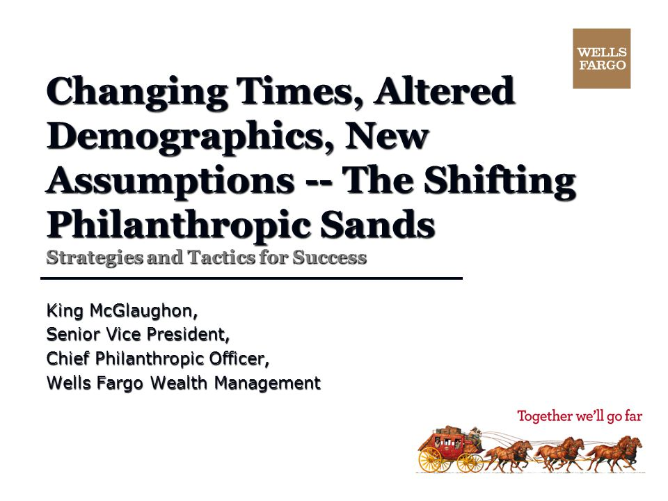 Changing Times, Altered Demographics, New Assumptions -- The Shifting Philanthropic Sands Strategies and Tactics for Success King McGlaughon, Senior Vice President, Chief Philanthropic Officer, Wells Fargo Wealth Management